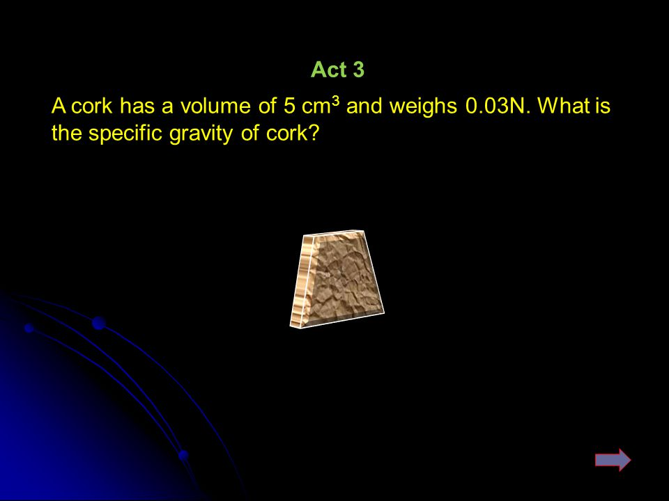 Act 3 A cork has a volume of 5 cm3 and weighs 0.03N. What is the specific gravity of cork
