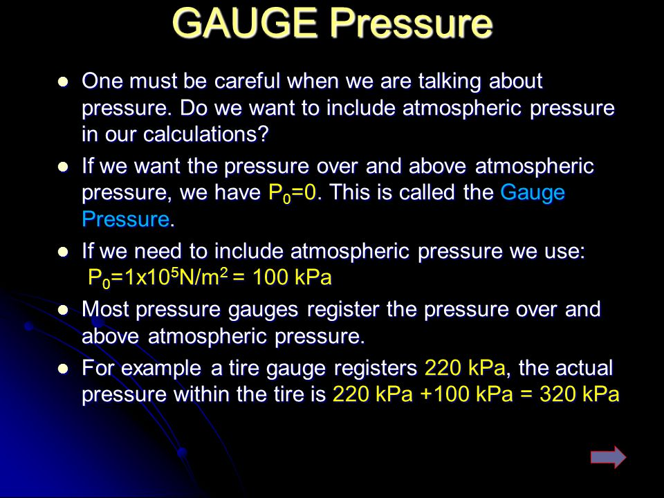 GAUGE Pressure One must be careful when we are talking about pressure. Do we want to include atmospheric pressure in our calculations