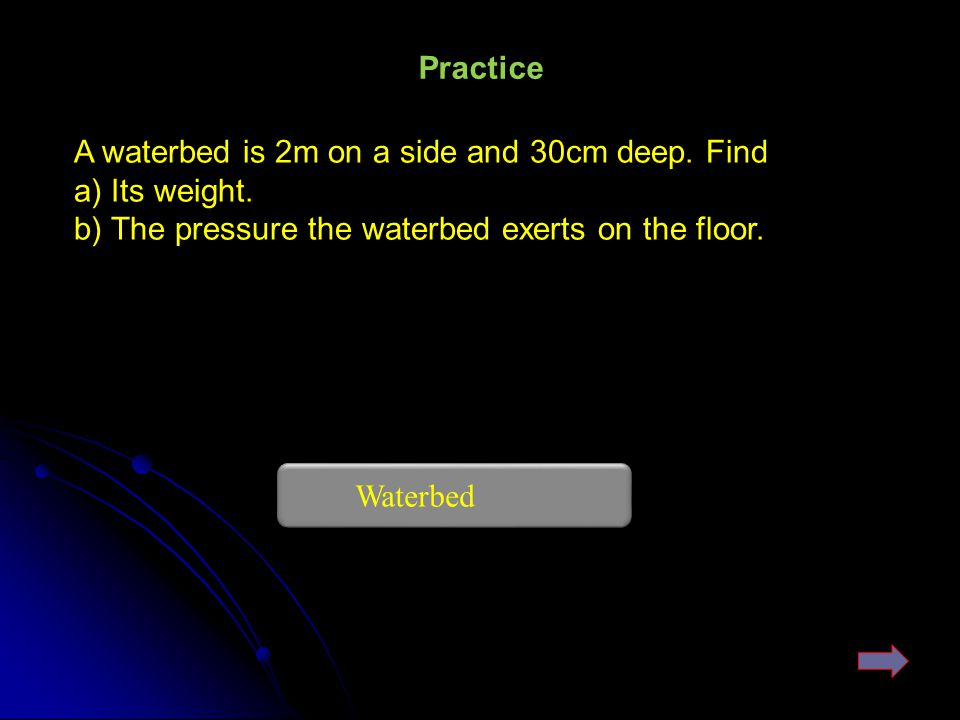 Practice A waterbed is 2m on a side and 30cm deep. Find. a) Its weight. b) The pressure the waterbed exerts on the floor.