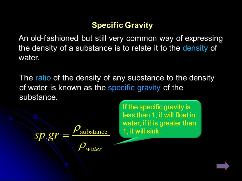 Specific Gravity An old-fashioned but still very common way of expressing the density of a substance is to relate it to the density of water.