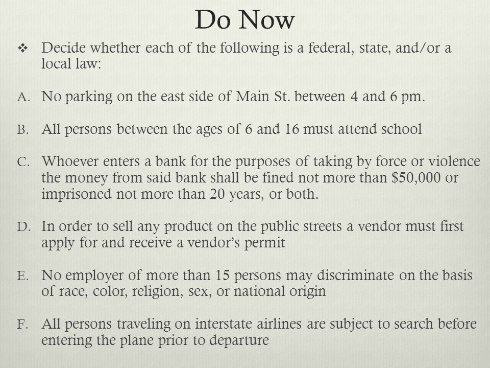 Do Now Decide whether each of the following is a federal, state, and/or a local law: No parking on the east side of Main St. between 4 and 6 pm.