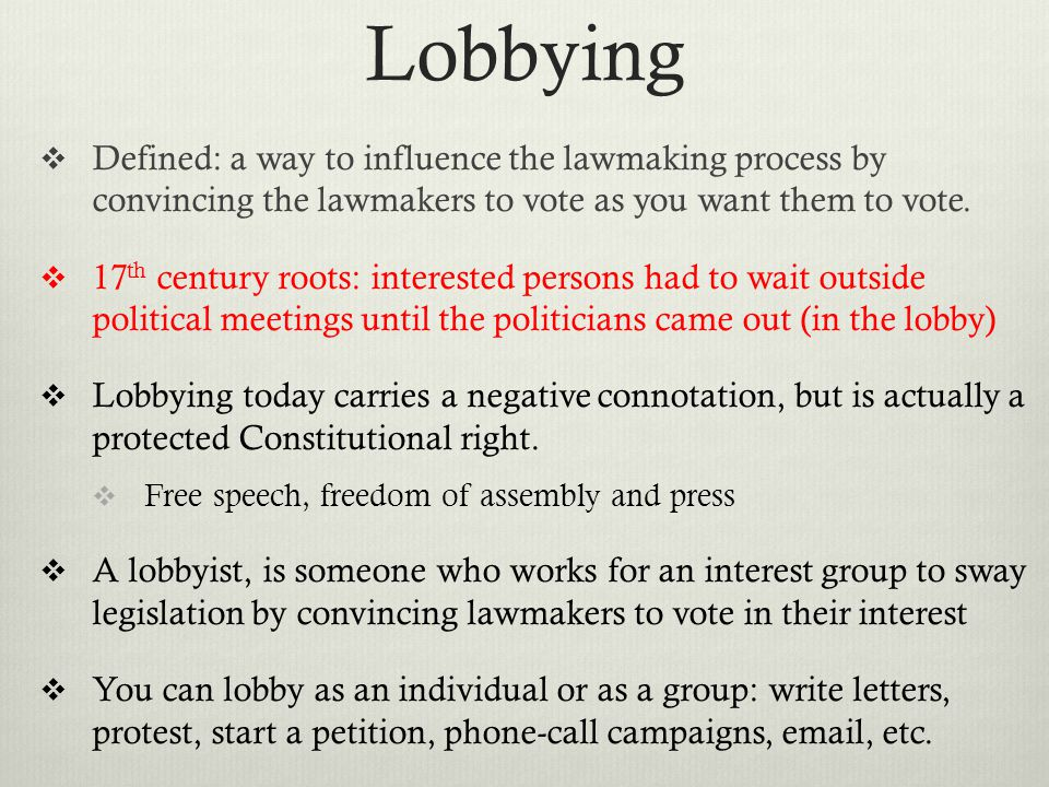 Lobbying Defined: a way to influence the lawmaking process by convincing the lawmakers to vote as you want them to vote.