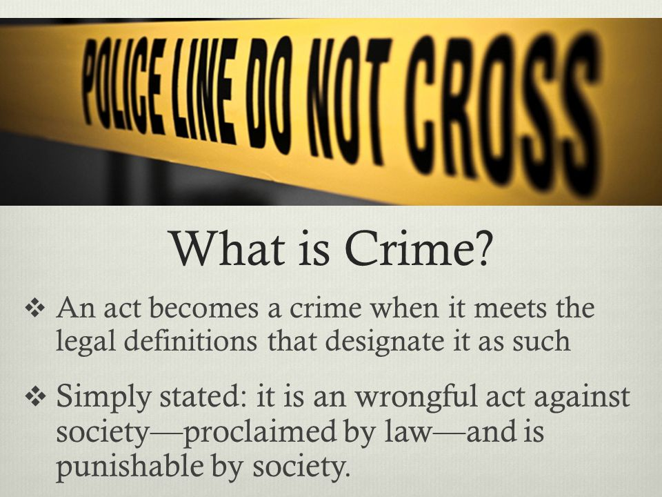 What is Crime An act becomes a crime when it meets the legal definitions that designate it as such.