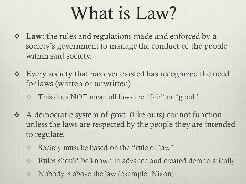 What is Law Law: the rules and regulations made and enforced by a society's government to manage the conduct of the people within said society.