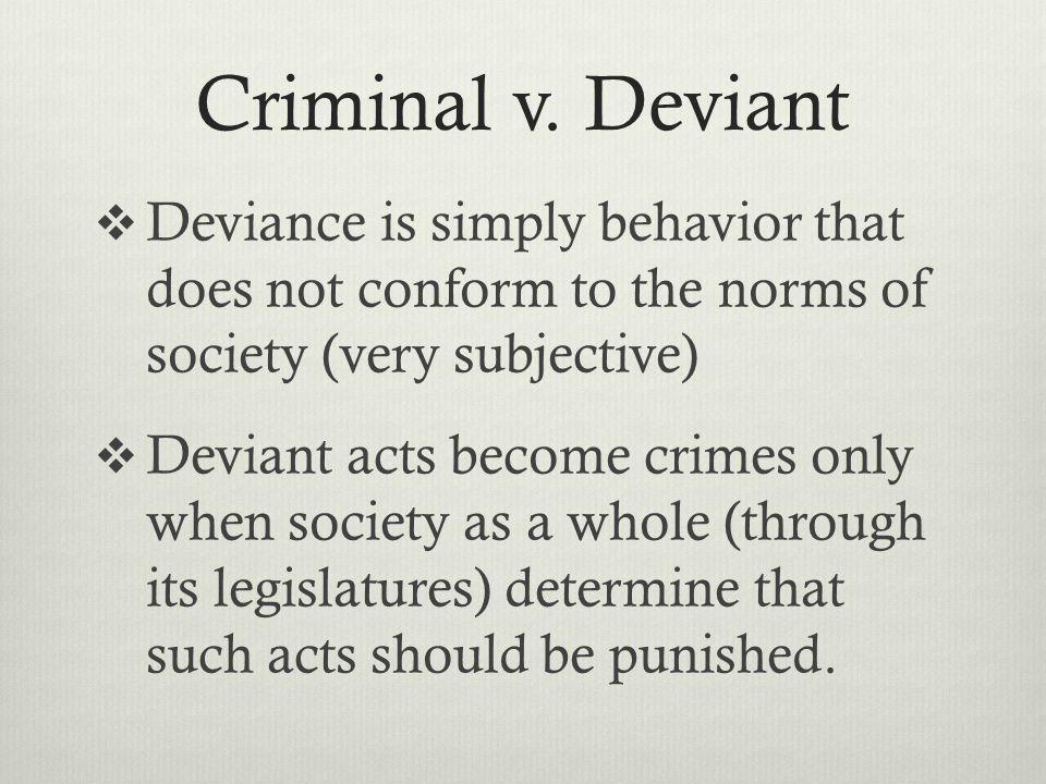 Criminal v. Deviant Deviance is simply behavior that does not conform to the norms of society (very subjective)