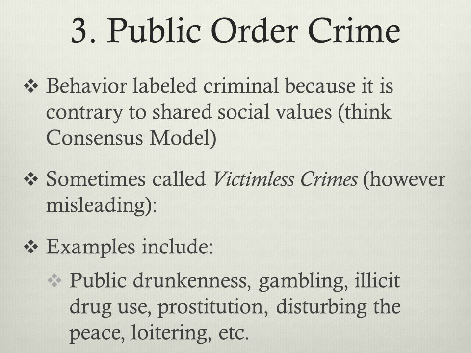 3. Public Order Crime Behavior labeled criminal because it is contrary to shared social values (think Consensus Model)
