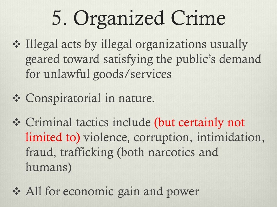 5. Organized Crime Illegal acts by illegal organizations usually geared toward satisfying the public's demand for unlawful goods/services.