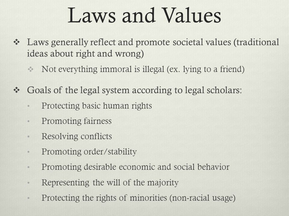 Laws and Values Laws generally reflect and promote societal values (traditional ideas about right and wrong)