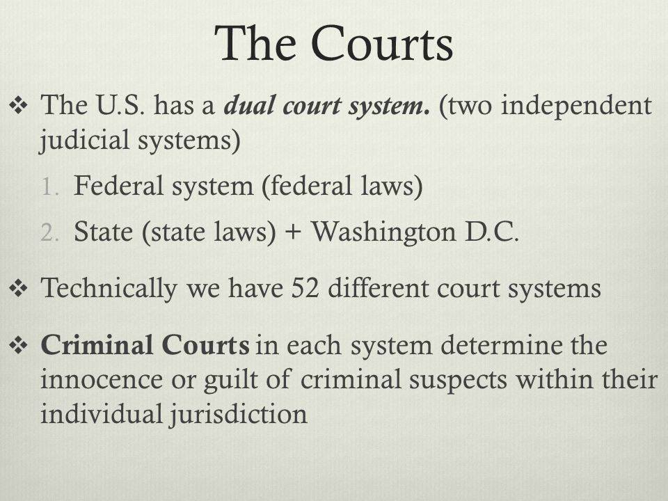 The Courts The U.S. has a dual court system. (two independent judicial systems) Federal system (federal laws)