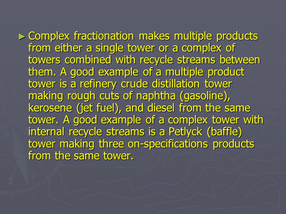 Complex fractionation makes multiple products from either a single tower or a complex of towers combined with recycle streams between them.