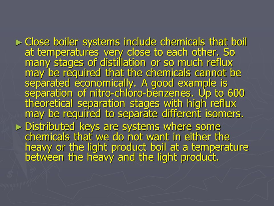 Close boiler systems include chemicals that boil at temperatures very close to each other. So many stages of distillation or so much reflux may be required that the chemicals cannot be separated economically. A good example is separation of nitro-chloro-benzenes. Up to 600 theoretical separation stages with high reflux may be required to separate different isomers.