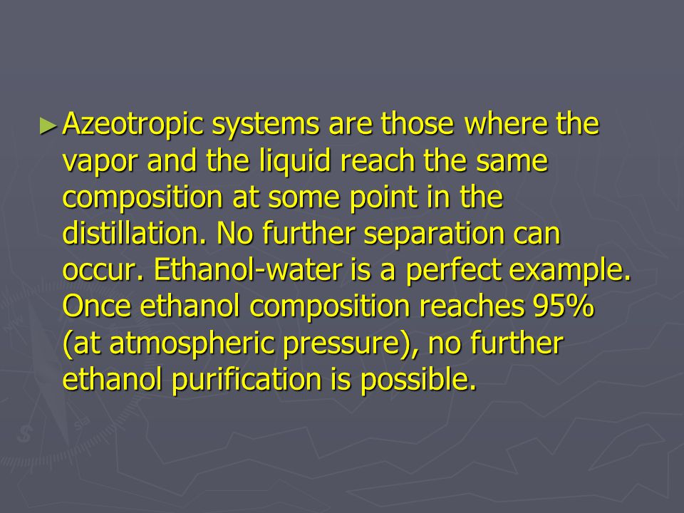 Azeotropic systems are those where the vapor and the liquid reach the same composition at some point in the distillation.