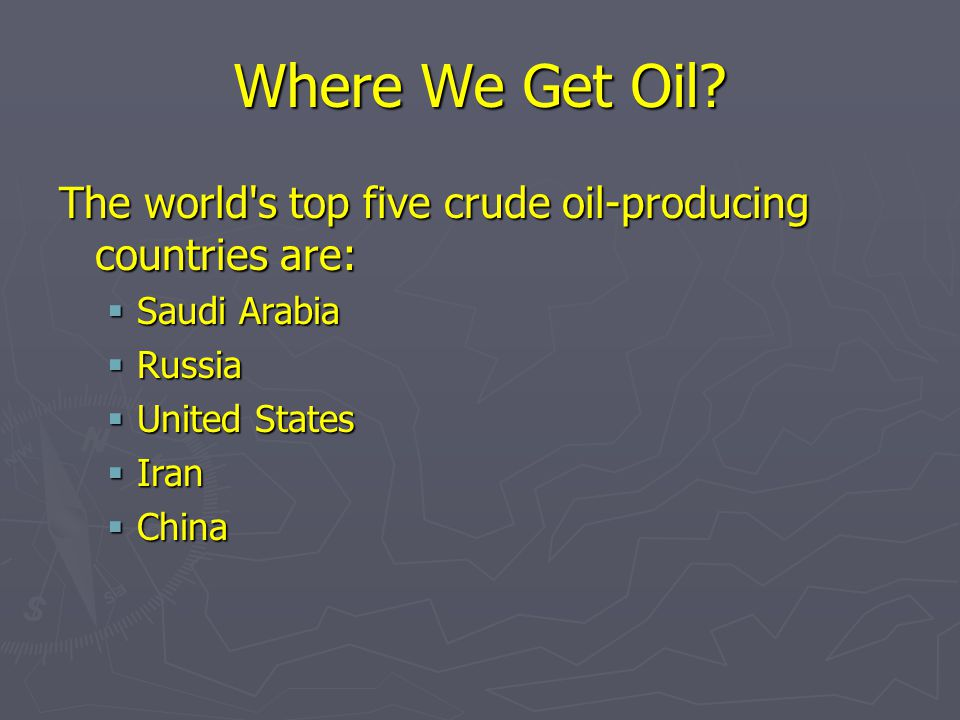 Where We Get Oil The world s top five crude oil-producing countries are: Saudi Arabia. Russia. United States.