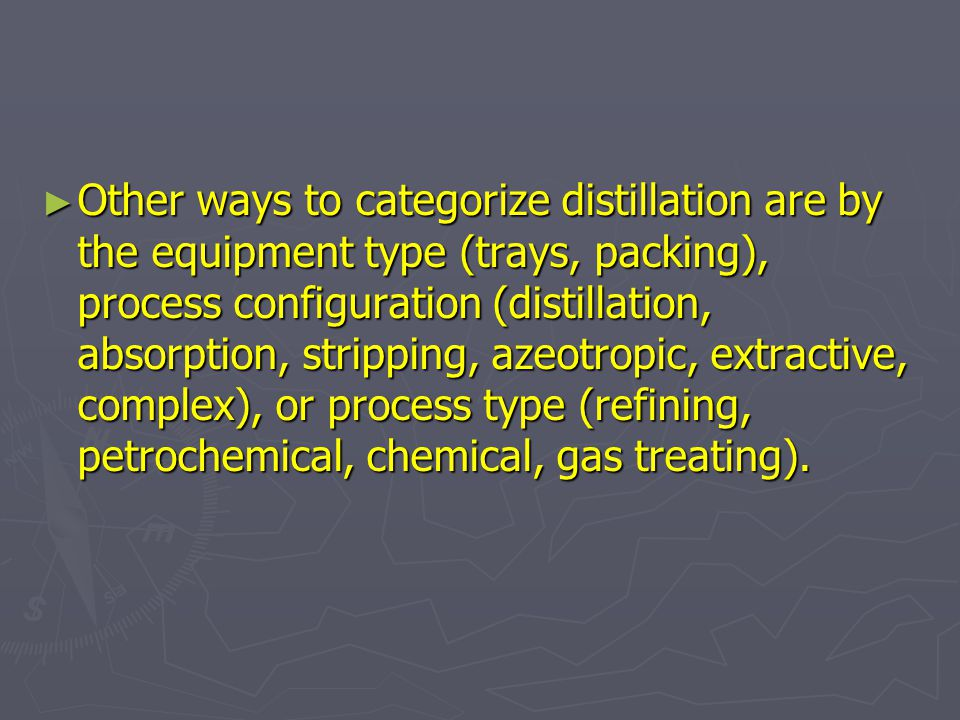 Other ways to categorize distillation are by the equipment type (trays, packing), process configuration (distillation, absorption, stripping, azeotropic, extractive, complex), or process type (refining, petrochemical, chemical, gas treating).