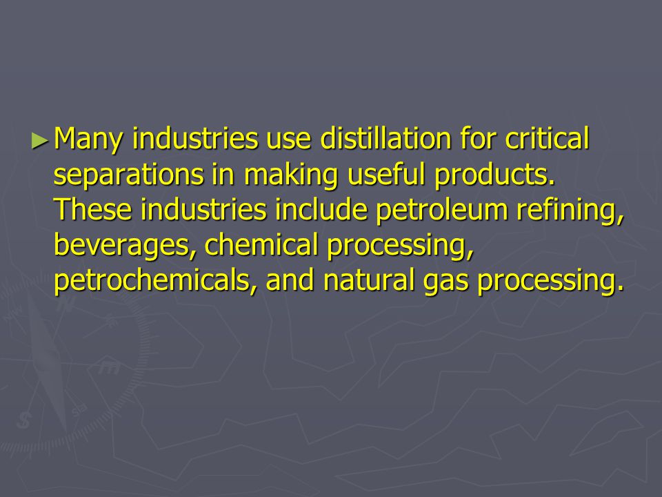 Many industries use distillation for critical separations in making useful products.