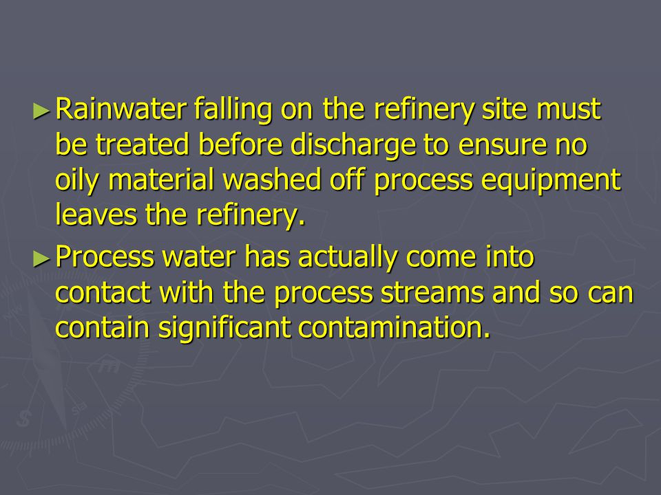 Rainwater falling on the refinery site must be treated before discharge to ensure no oily material washed off process equipment leaves the refinery.