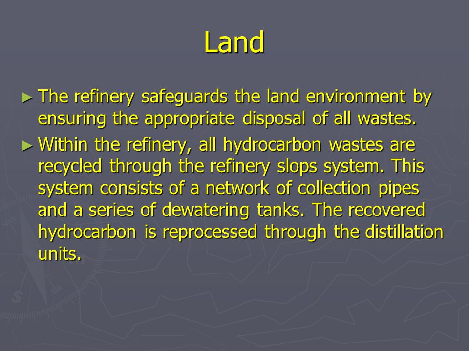 Land The refinery safeguards the land environment by ensuring the appropriate disposal of all wastes.