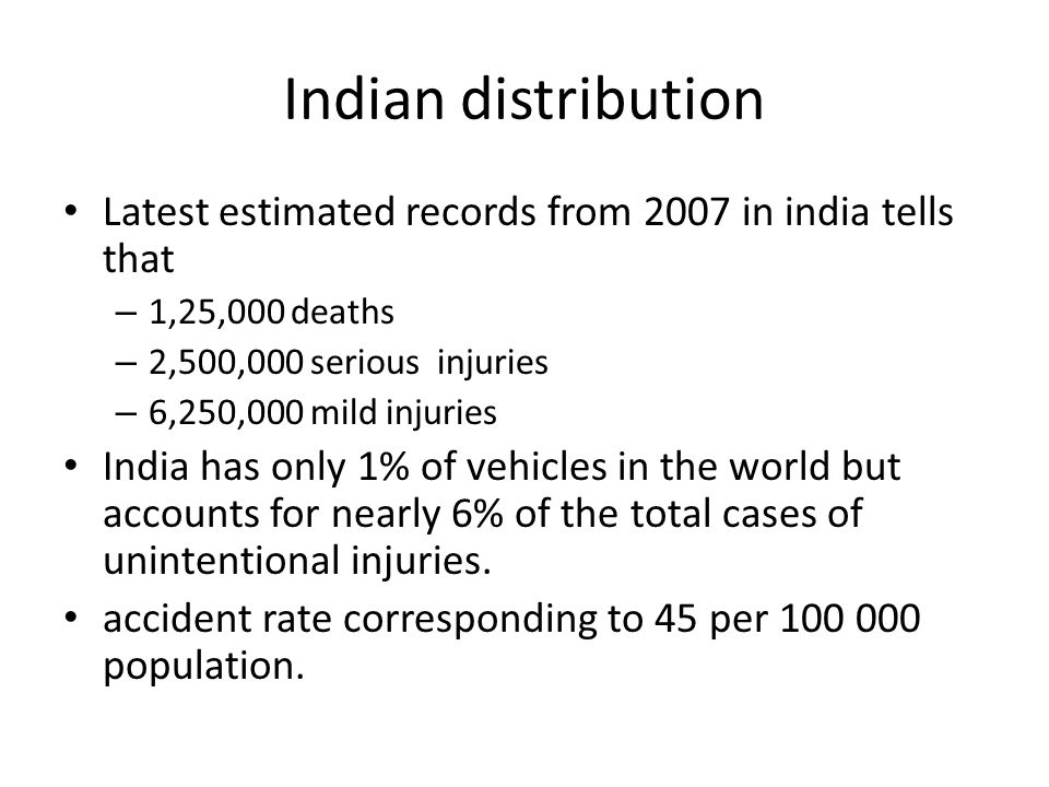 Indian distribution Latest estimated records from 2007 in india tells that. 1,25,000 deaths. 2,500,000 serious injuries.