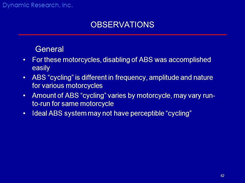 Dynamic Research, Inc. OBSERVATIONS. General. For these motorcycles, disabling of ABS was accomplished easily.