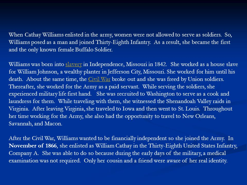 When Cathay Williams enlisted in the army, women were not allowed to serve as soldiers. So, Williams posed as a man and joined Thirty-Eighth Infantry. As a result, she became the first and the only known female Buffalo Soldier.