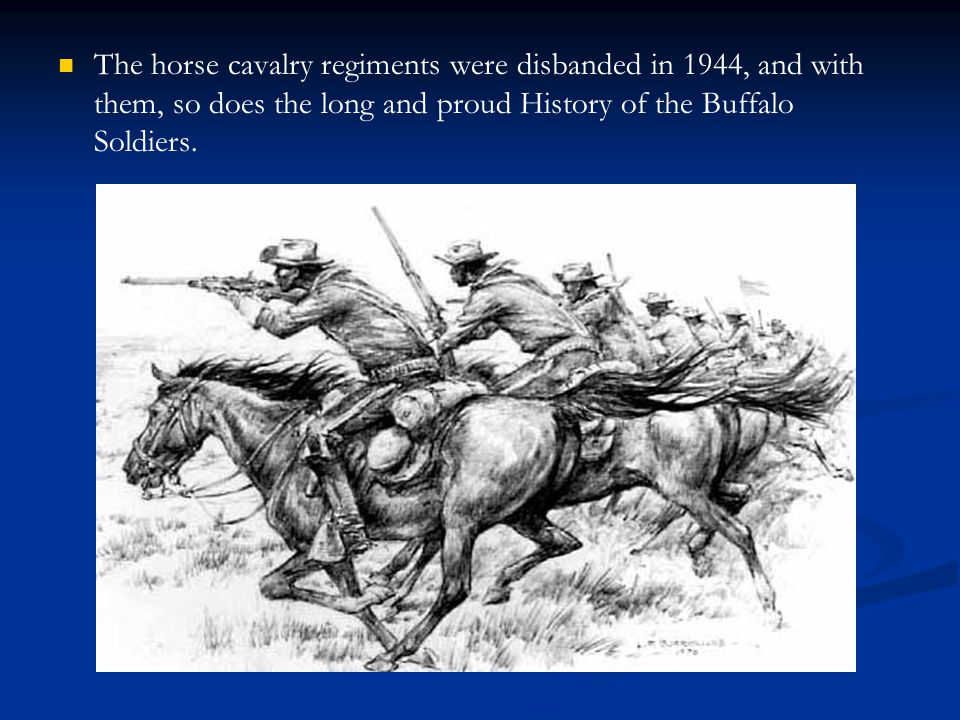 The horse cavalry regiments were disbanded in 1944, and with them, so does the long and proud History of the Buffalo Soldiers.