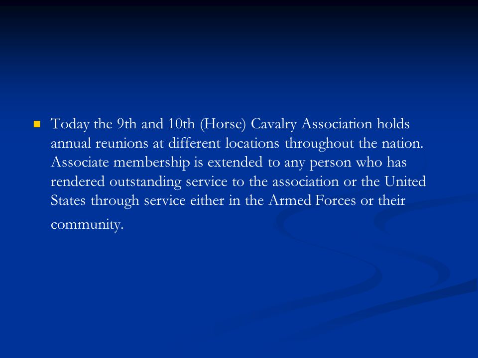 Today the 9th and 10th (Horse) Cavalry Association holds annual reunions at different locations throughout the nation.