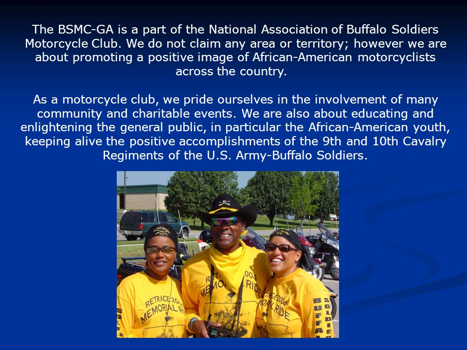 The BSMC-GA is a part of the National Association of Buffalo Soldiers Motorcycle Club. We do not claim any area or territory; however we are about promoting a positive image of African-American motorcyclists across the country.