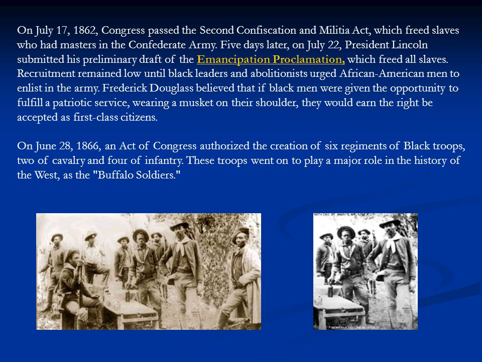 On July 17, 1862, Congress passed the Second Confiscation and Militia Act, which freed slaves who had masters in the Confederate Army. Five days later, on July 22, President Lincoln submitted his preliminary draft of the Emancipation Proclamation, which freed all slaves. Recruitment remained low until black leaders and abolitionists urged African-American men to enlist in the army. Frederick Douglass believed that if black men were given the opportunity to fulfill a patriotic service, wearing a musket on their shoulder, they would earn the right be accepted as first-class citizens.