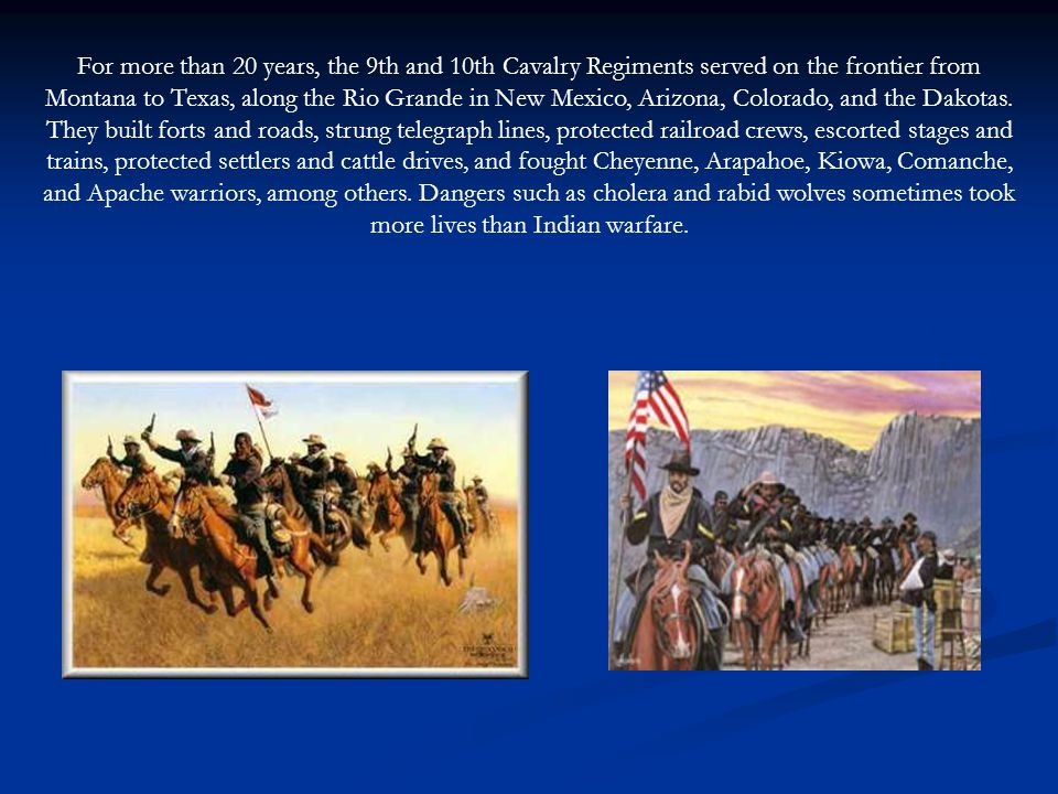 For more than 20 years, the 9th and 10th Cavalry Regiments served on the frontier from Montana to Texas, along the Rio Grande in New Mexico, Arizona, Colorado, and the Dakotas.