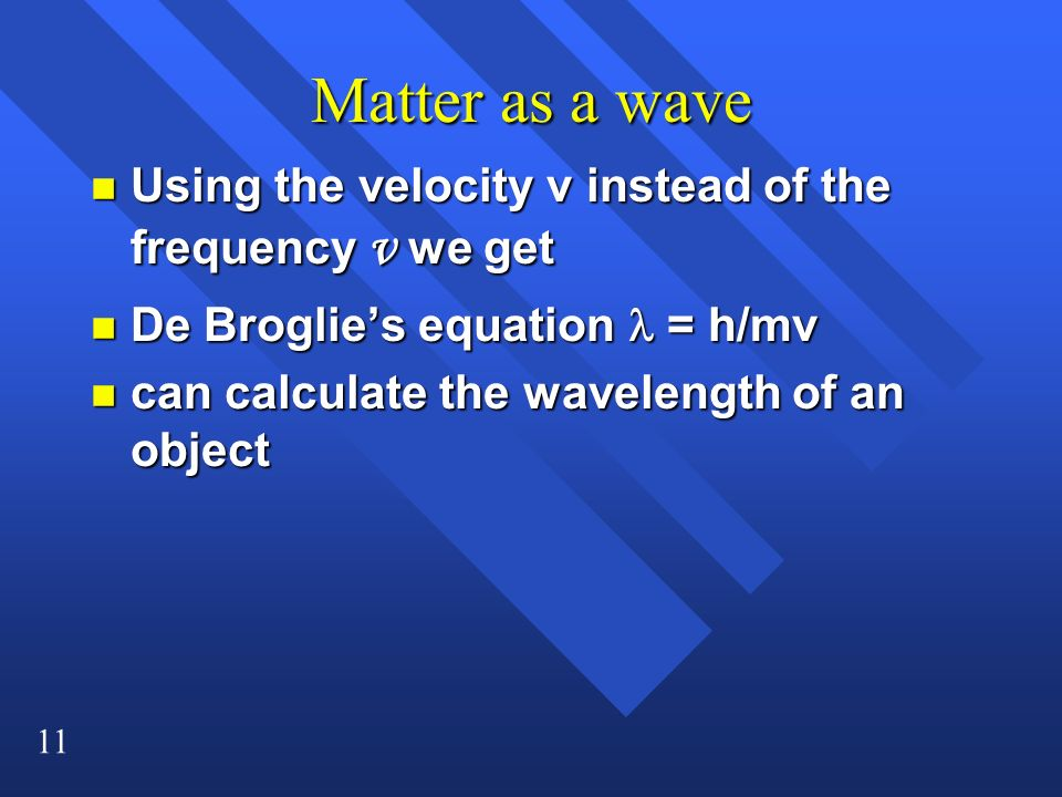 Matter as a wave Using the velocity v instead of the frequency ν we get. De Broglie's equation l = h/mv.