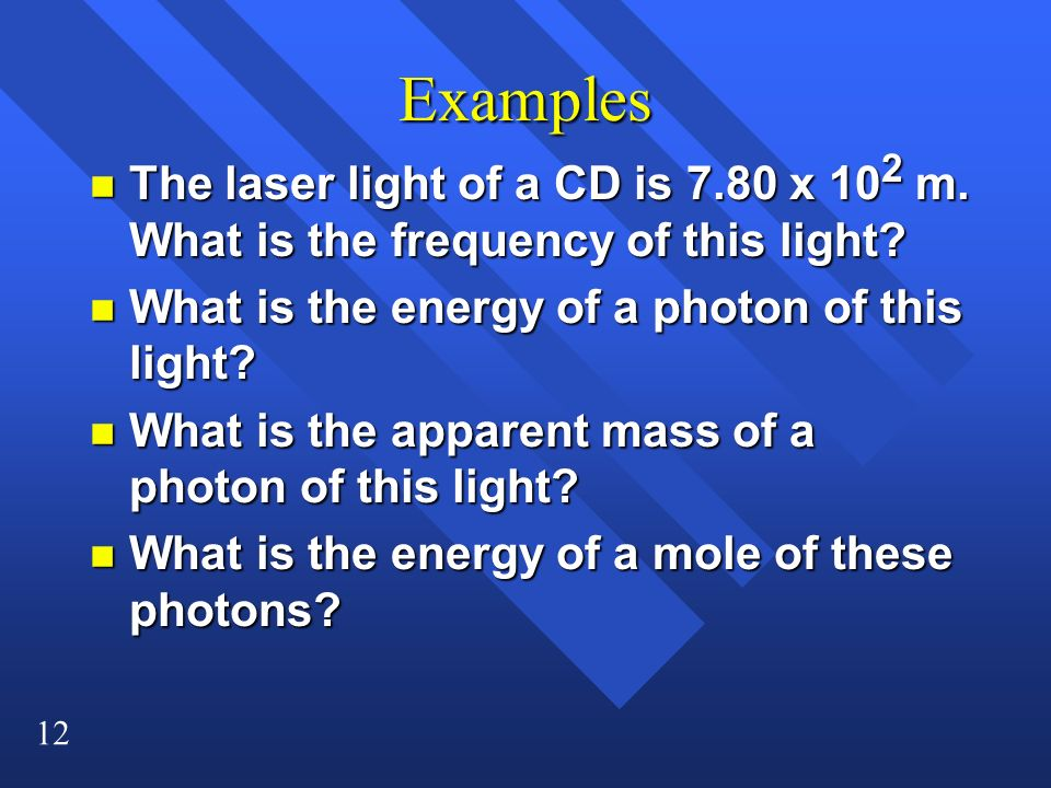 Examples The laser light of a CD is 7.80 x 102 m. What is the frequency of this light What is the energy of a photon of this light