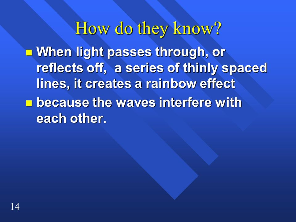 How do they know When light passes through, or reflects off, a series of thinly spaced lines, it creates a rainbow effect.