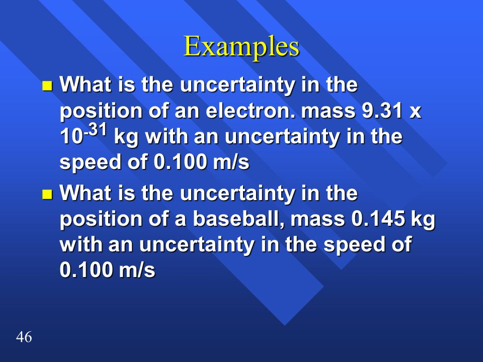Examples What is the uncertainty in the position of an electron. mass 9.31 x 10-31 kg with an uncertainty in the speed of 0.100 m/s.