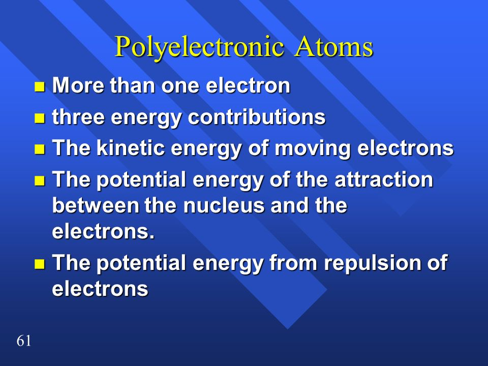 Polyelectronic Atoms More than one electron three energy contributions