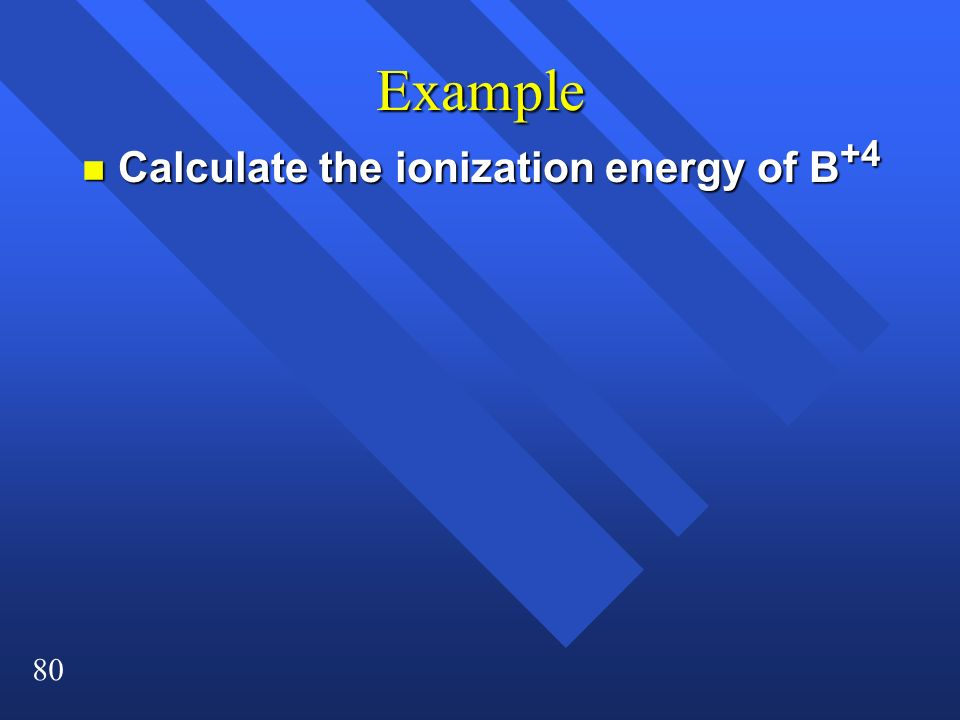Example Calculate the ionization energy of B+4