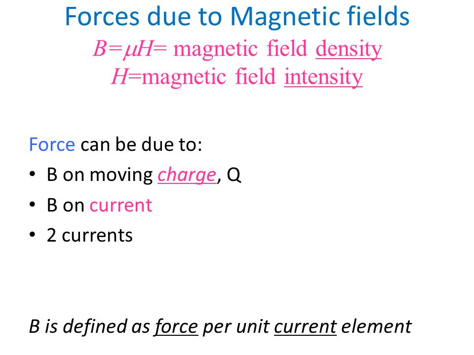 Forces due to Magnetic fields B=mH= magnetic field density H=magnetic field intensity