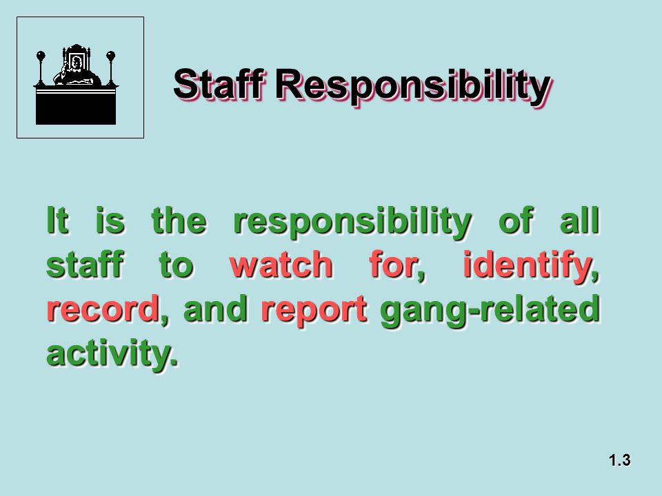 Staff Responsibility It is the responsibility of all staff to watch for, identify, record, and report gang-related activity.