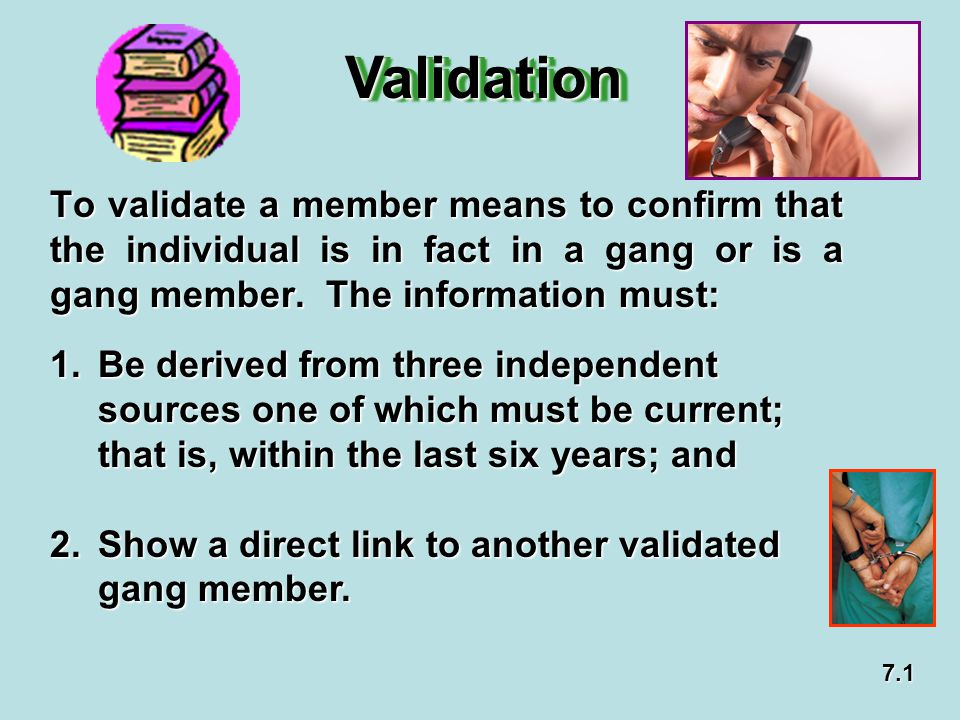 Validation To validate a member means to confirm that the individual is in fact in a gang or is a gang member. The information must: