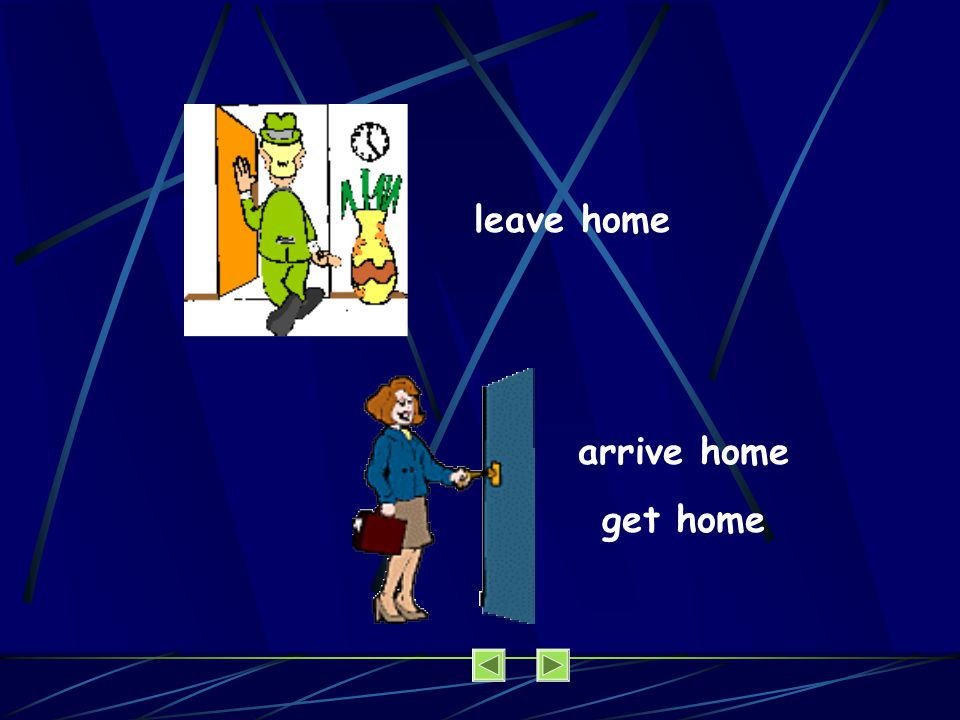 leave home arrive home get home