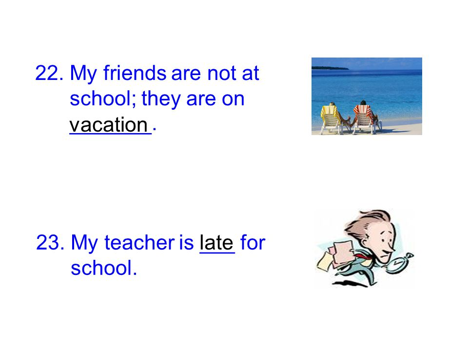 22. My friends are not at school; they are on. _______. vacation. 23. My teacher is ___ for. school.
