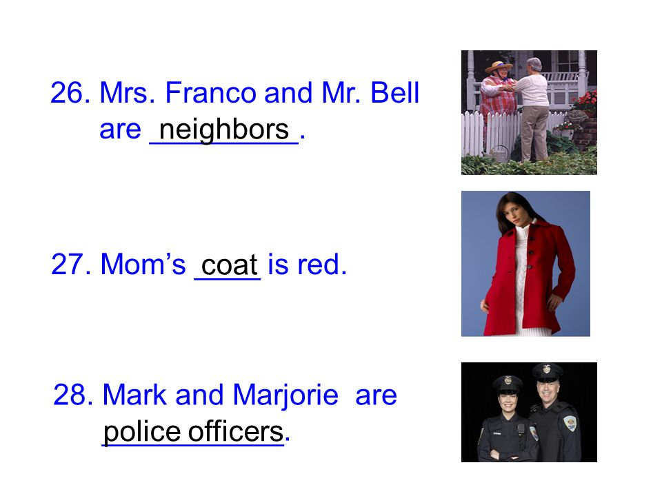 26. Mrs. Franco and Mr. Bell are _________. neighbors. 27. Mom's ____ is red. coat. 28. Mark and Marjorie are.