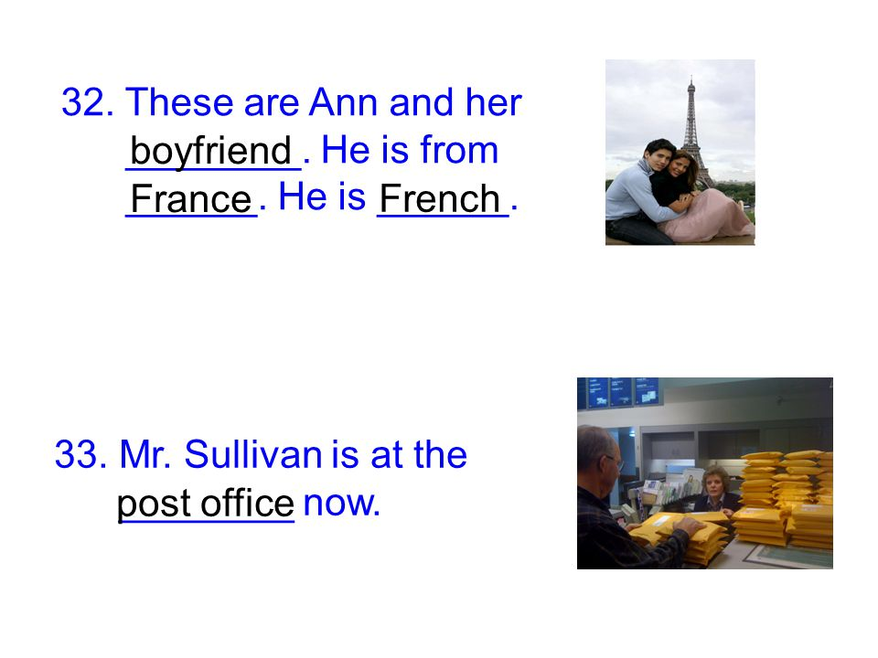 32. These are Ann and her ________. He is from. ______. He is ______. boyfriend. France. French.