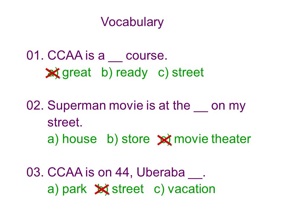Vocabulary 01. CCAA is a __ course. a) great b) ready c) street. 02. Superman movie is at the __ on my.