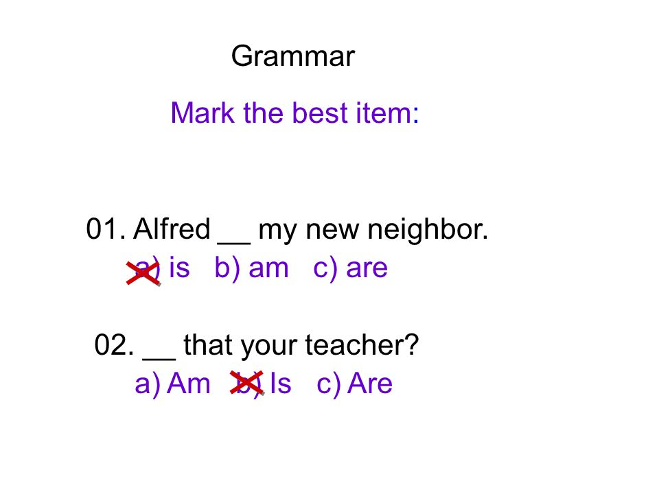 Grammar Mark the best item: 01. Alfred __ my new neighbor. a) is b) am c) are. 02. __ that your teacher