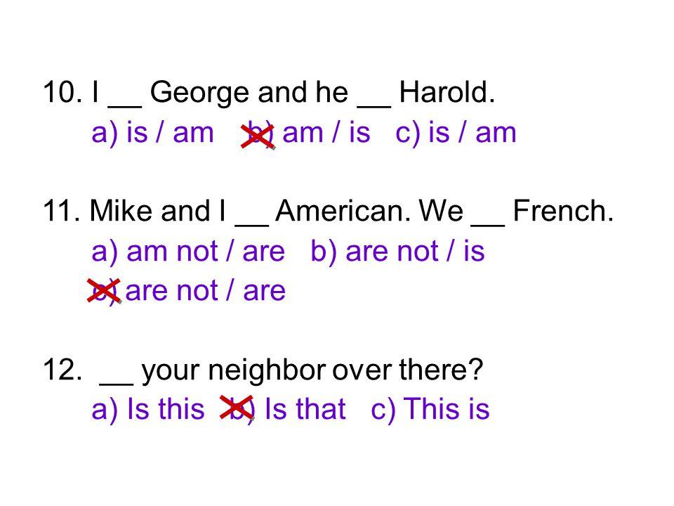 10. I __ George and he __ Harold.