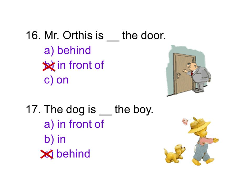 16. Mr. Orthis is __ the door. a) behind. b) in front of. c) on. 17. The dog is __ the boy. a) in front of.