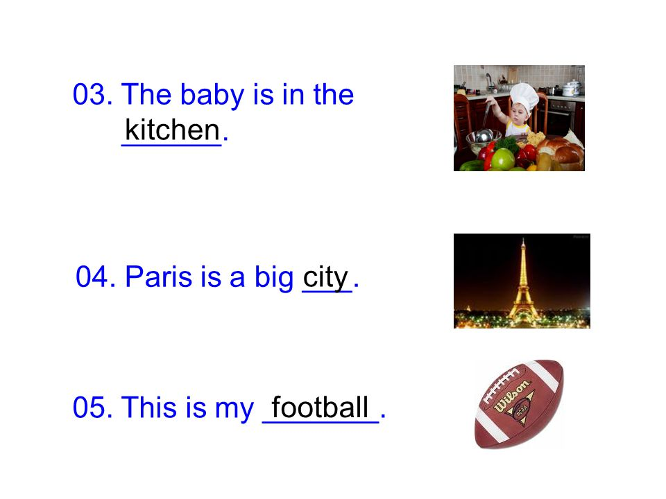 03. The baby is in the ______. kitchen. 04. Paris is a big ___.