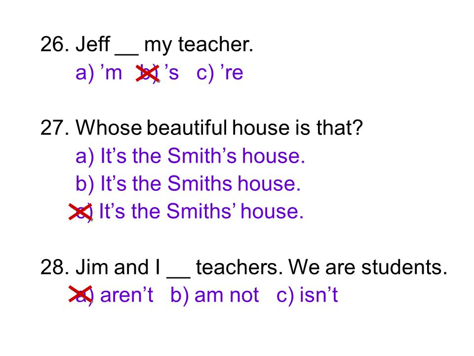 26. Jeff __ my teacher. a) 'm b) 's c) 're. 27. Whose beautiful house is that a) It's the Smith's house.