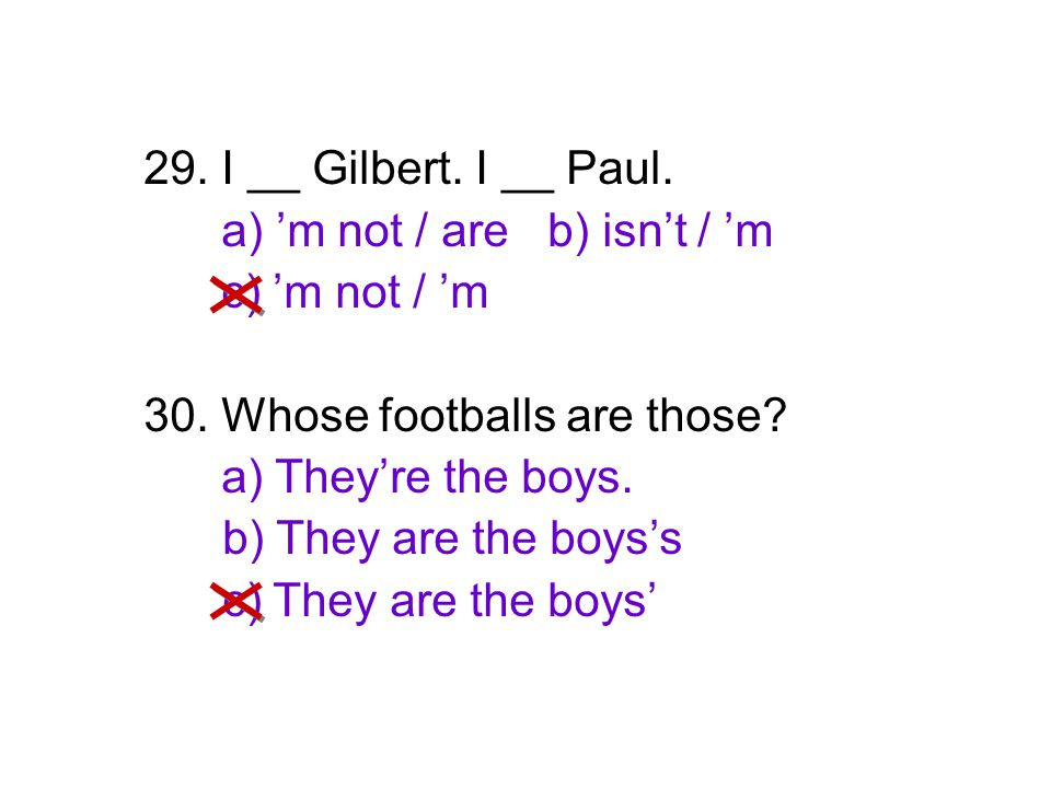 29. I __ Gilbert. I __ Paul. a) 'm not / are b) isn't / 'm. c) 'm not / 'm. 30. Whose footballs are those