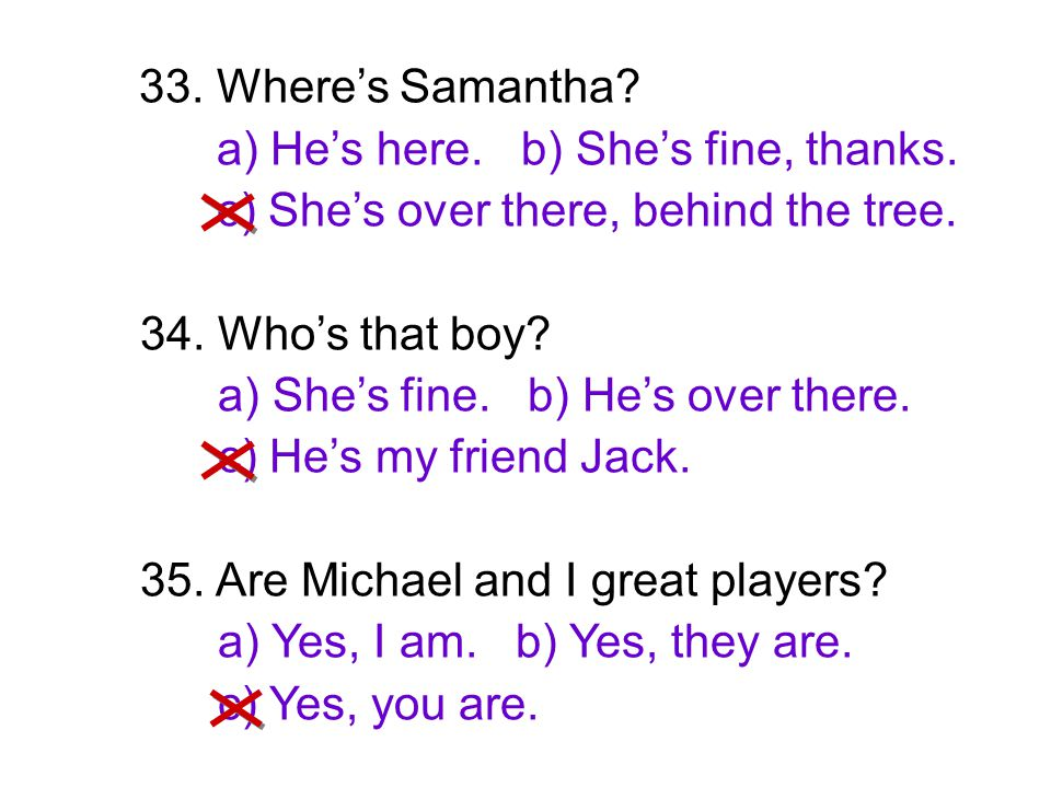 33. Where's Samantha a) He's here. b) She's fine, thanks. c) She's over there, behind the tree.